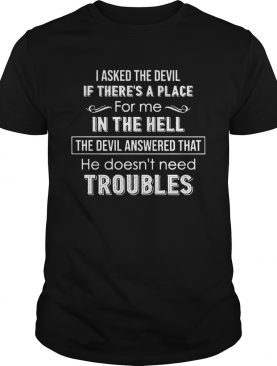 I Asked The Devil If Theres A Place For Me In The Hell The Devil Answered That He Doesnt Need Tro