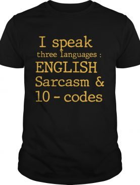 I Speak Three Languages English Sarcasm And 10 Codes shirt