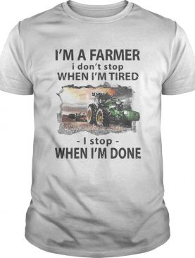 Im a farmer i dont stop when im tired i stop when im done shirt