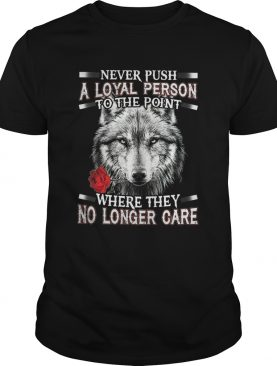 Never Push A Loyal Person To The Point Where They No Longer Care shirt