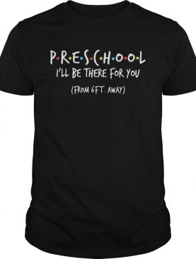 Preschool ill be there for you from 6ft away shirt