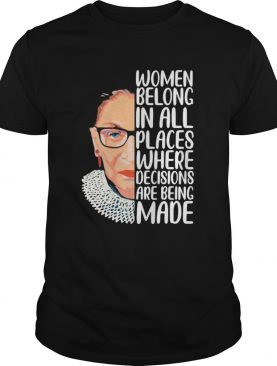Ruth bader ginsburg women belong in all places where decisions are being made art shirt