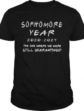 Sophomore year 20202021 the one where we were still quarantined shirt