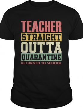 Teacher Straight Outta Quarantine Returned To School shirt
