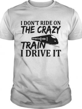 The I Dont Ride On The Crazy Train I Drive It shirt
