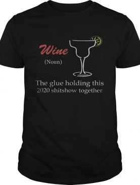 WineGlue That Holds This 2020 Shitshow Together shirt