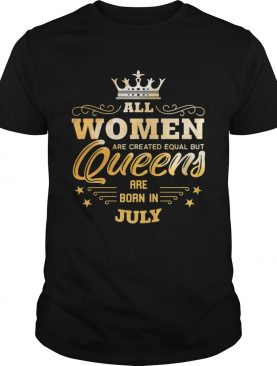 All Women Are Created Equal But Queens Are Born In July shirt