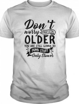 Don't Worry About Getting Older You Are Still Gonna Do Dumb Stuff Only Slower shirt