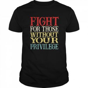 Fight For Those Without Your Privilege  Classic Men's T-shirt