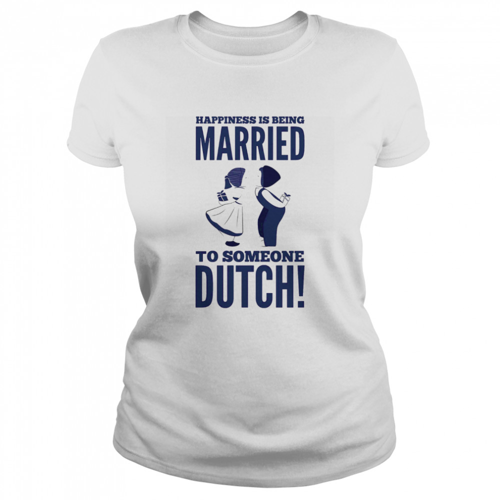 Happiness Is Being Married To Someone Dutch  Classic Women's T-shirt