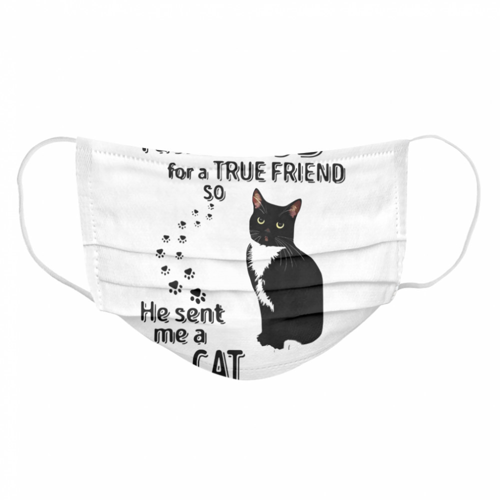 I Asked God For A True Friend So He Sent Me A Cat  Cloth Face Mask