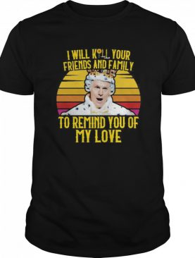 I Will Kill Your Friends And Family To Remind You Of My Love Vintage shirt