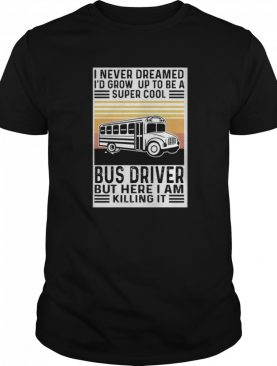 I never dreamed i'd grow up to be a super cool bus driver but here i am killing it vintage retro shirt