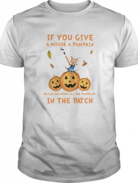 If You Give A Mouse A Pumpkin He Can Decorate All The Pumpkins In The Patch shirt