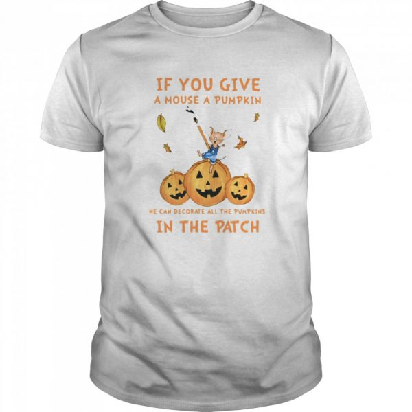 If You Give A Mouse A Pumpkin He Can Decorate All The Pumpkins In The Patch  Classic Men's T-shirt