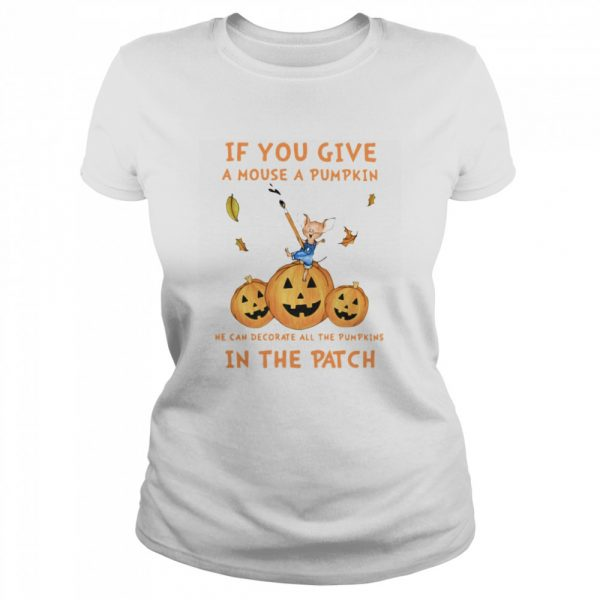 If You Give A Mouse A Pumpkin He Can Decorate All The Pumpkins In The Patch  Classic Women's T-shirt