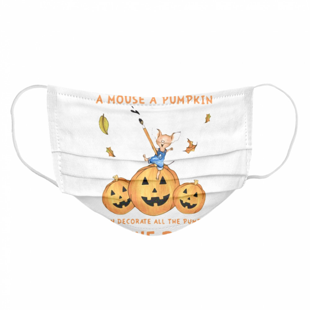 If You Give A Mouse A Pumpkin He Can Decorate All The Pumpkins In The Patch  Cloth Face Mask