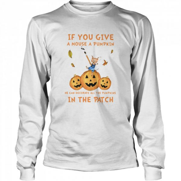 If You Give A Mouse A Pumpkin He Can Decorate All The Pumpkins In The Patch  Long Sleeved T-shirt