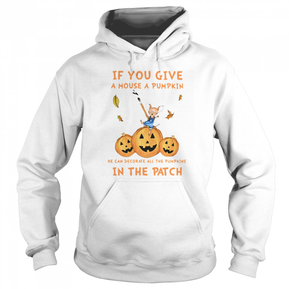 If You Give A Mouse A Pumpkin He Can Decorate All The Pumpkins In The Patch  Unisex Hoodie