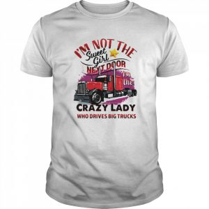 I'm Not The Sweet Girl Next Door I'm The Crazy Lady Who Drives Big Trucks  Classic Men's T-shirt