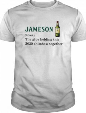 Jameson Light The Glue Holding This 2020 Shitshow Together shirt