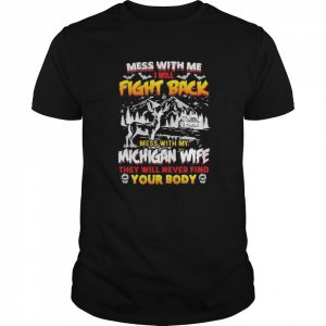 Mess with me i will fight back mess with my michigan wife they will never find your booty  Classic Men's T-shirt