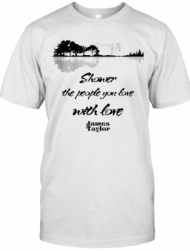 Shower The People You Love With Love James Taylor Signature T-Shirt