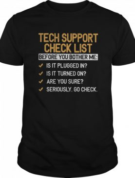 Tech Support Check List Before You Bother Me Is It Plugged In Is It Turned On Are You Sure Seriously Go Check shirt