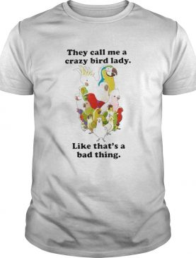 They Call Me A Crazy Bird Lady Like Thats A Bad Thing shirt