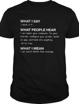 What I Say I Work In IT What People Hear What I Mean shirt