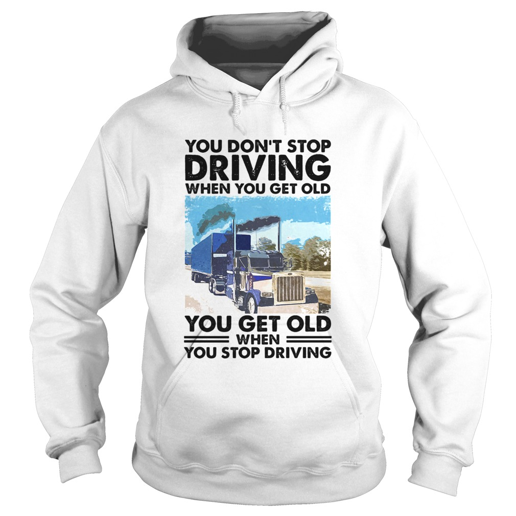 You Dont Stop Driving When You Get Old You Get Old When You Stop Driving  Hoodie