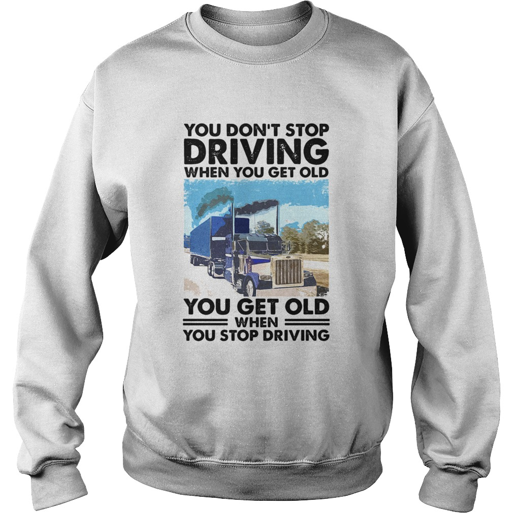 You Dont Stop Driving When You Get Old You Get Old When You Stop Driving  Sweatshirt