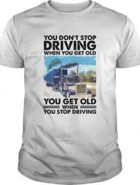 You Dont Stop Driving When You Get Old You Get Old When You Stop Driving shirt