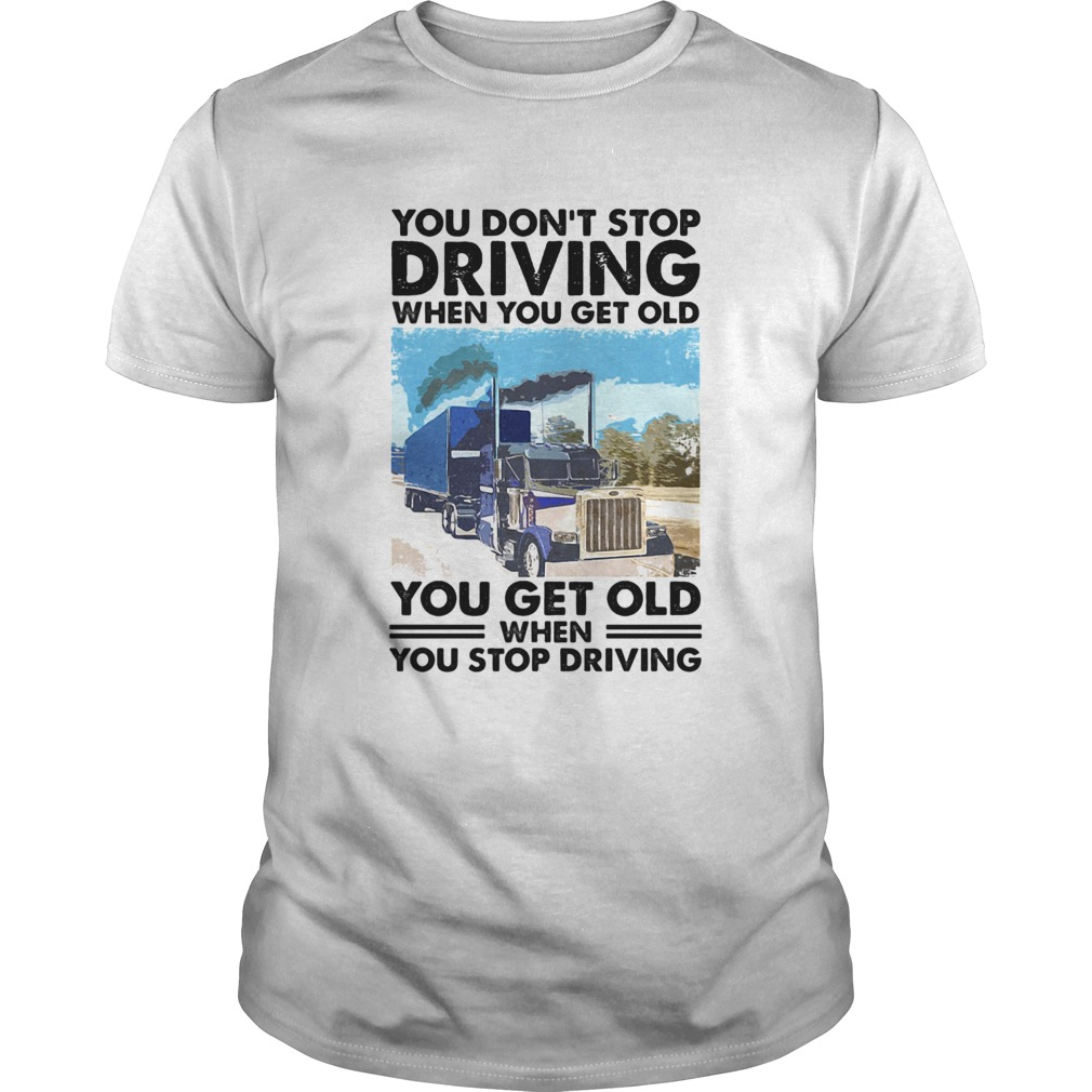 You Dont Stop Driving When You Get Old You Get Old When You Stop Driving  Unisex
