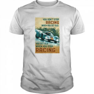 You Get Old When You Stop Racing When You Get Old When You Stop Racing Car  Classic Men's T-shirt