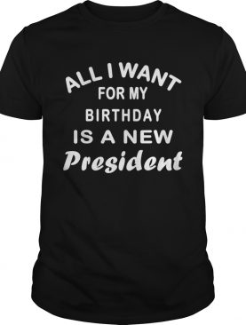 All I Want for My Birthday is a New President shirt