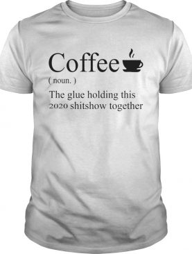 Coffee noun the glue holding this 2020 shitshow together shirt