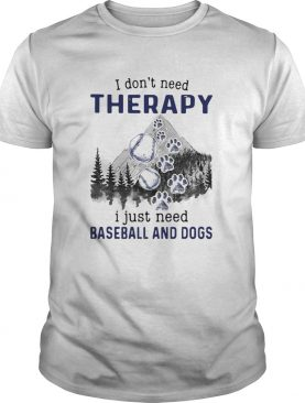 I DonT Need Therapy I Just Need Baseball And Dogs shirt