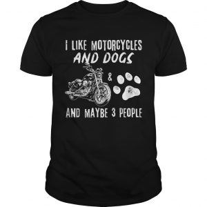 I Like Motorcycles And Dogs And Maybe 3 People  Unisex