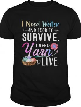 I Need Water And Food To Survive I Need Yarn To Live shirt