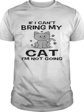 If I Cant Bring My Cat Im Not Going shirt