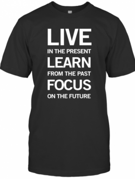 Live In The Present Learn From The Past Focus On The Future T-Shirt