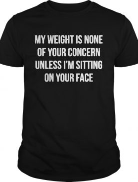 My Weight Is None Of Your Concern Unless Im Sitting On Your Face shirt