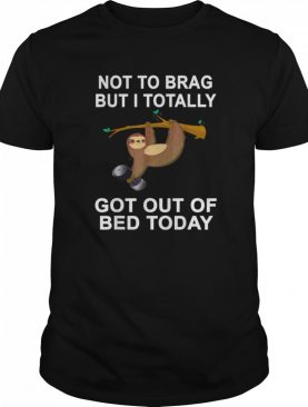 Not To Brag But Sloth Totally Got Out Of Bed Today shirt