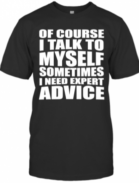 Of Course I Talk To Myself. Sometimes I Need Expert Advice T-Shirt
