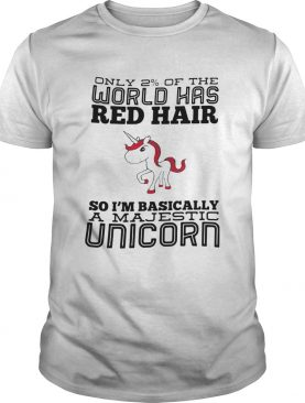 Only 2 Of The World Has Red Hair So Im Basically A Majestic Unicorn shirt