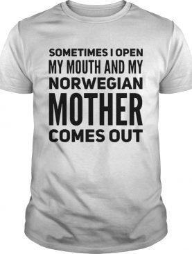 Sometimes I Open My Mouth And My Norwegian Mother Comes Out shirt