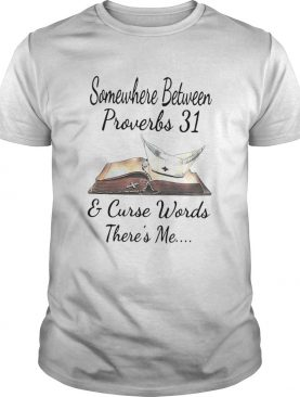 Somewhere Between Proverbs And Curse Words Theres Me shirt