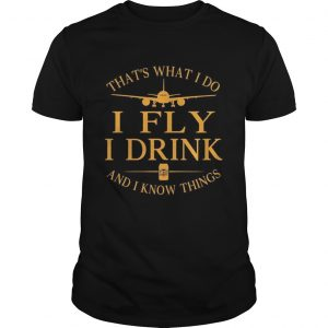 Thats what I do I Fly I drink Beer and I know things  Unisex