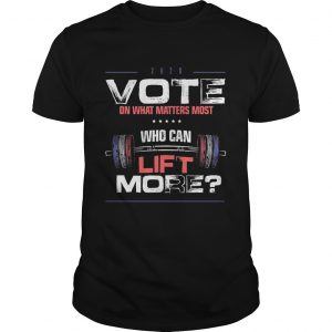 Vote on What Matters Most who can lift More 2020  Unisex